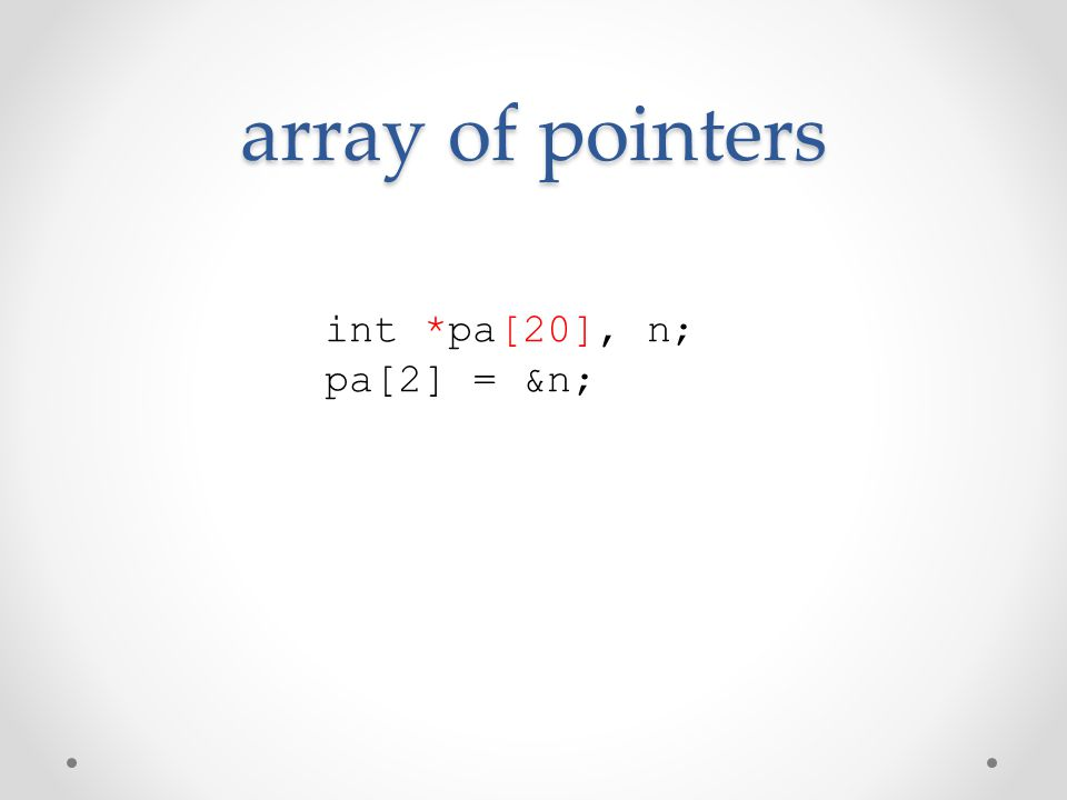 array of pointers int *pa[20], n; pa[2] = &n;